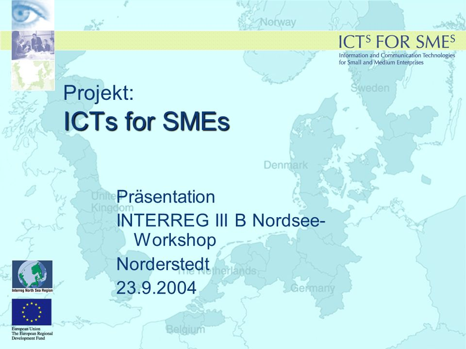 ICTs for SMEs Projekt: ICTs for SMEs Präsentation INTERREG III B Nordsee- Workshop Norderstedt 23.9.2004