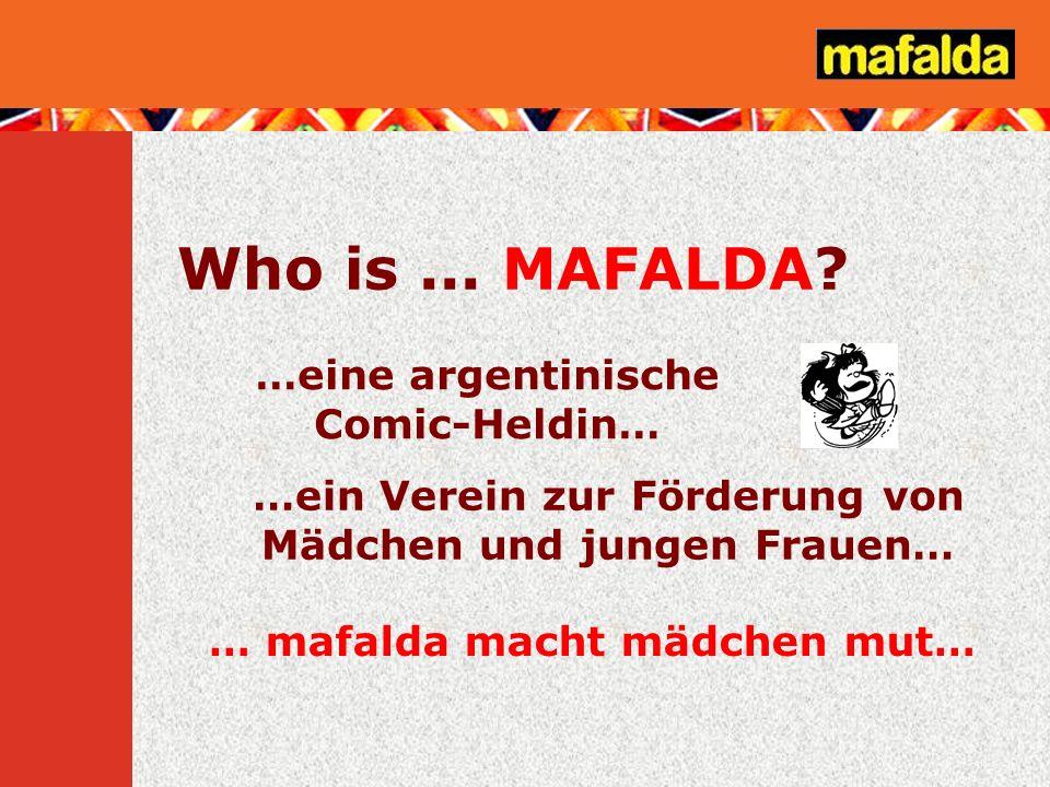 Who is... MAFALDA? …eine argentinische Comic-Heldin… … mafalda macht mädchen mut… …ein Verein zur Förderung von Mädchen und jungen Frauen…