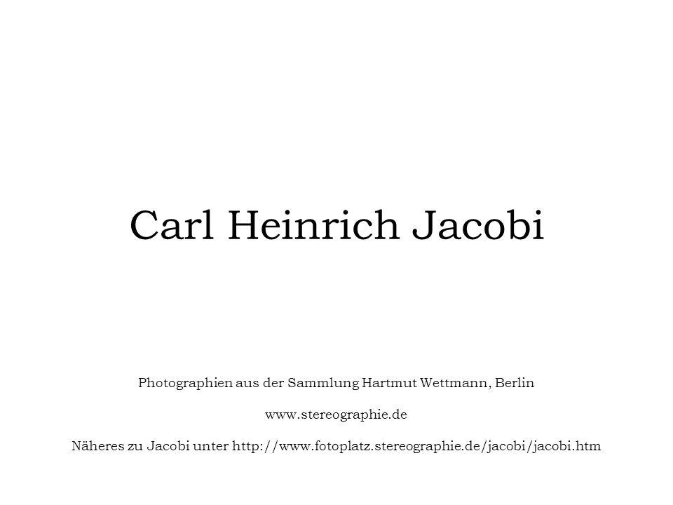 Carl Heinrich Jacobi Photographien aus der Sammlung Hartmut Wettmann, Berlin www.stereographie.de Näheres zu Jacobi unter http://www.fotoplatz.stereog