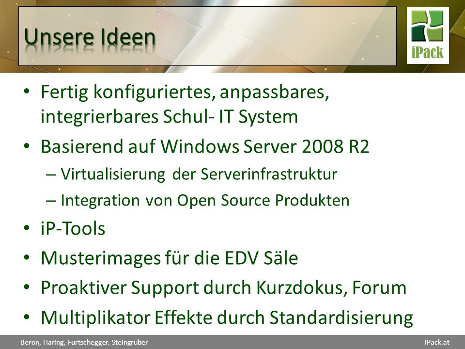 Beron, Haring, Furtschegger, SteingruberiPack.at live@edu iPData Active Directory File und Print DNS, DHCP WINS, WDS WSUS iPFw ISA 2006 iPControl Firewall Trafficanalyse iPWeb Moodle (open source) Joomla (open source) Typo3 (open source) MySQL (open source) SQL Express 2008 SharePoint Services Wiki, Blog, … iPStudent (opt.) PHP (open source) Asp.Net MySQL (open source) SQL Express 2008 Sharepoint Moodle
