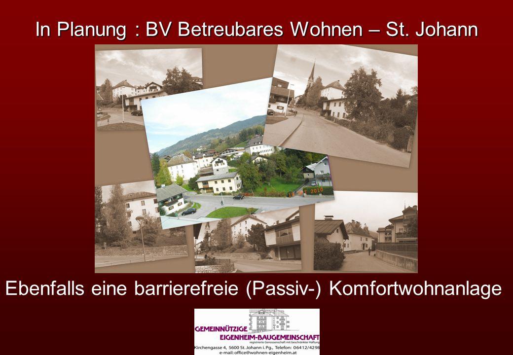 In Planung : BV Betreubares Wohnen – St. Johann Ebenfalls eine barrierefreie (Passiv-) Komfortwohnanlage