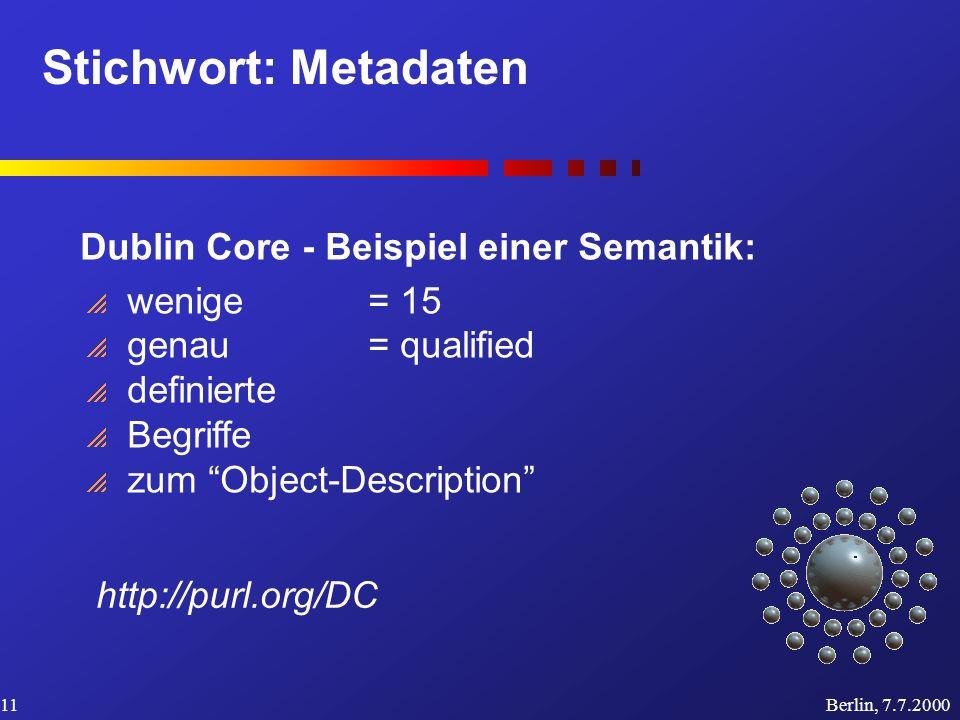 Stichwort: Metadaten Berlin, 7.7.200011 Dublin Core - Beispiel einer Semantik: wenige= 15 genau= qualified definierte Begriffe zum Object-Description http://purl.org/DC