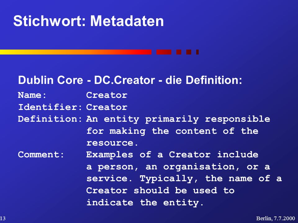 Stichwort: Metadaten Berlin, 7.7.200013 Dublin Core - DC.Creator - die Definition: Name: Creator Identifier:Creator Definition:An entity primarily responsible for making the content of the resource.