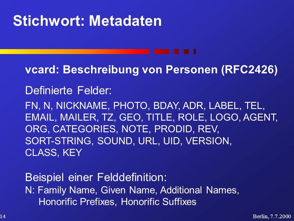 Stichwort: Metadaten Berlin, 7.7.200014 vcard: Beschreibung von Personen (RFC2426) Definierte Felder: FN, N, NICKNAME, PHOTO, BDAY, ADR, LABEL, TEL, E