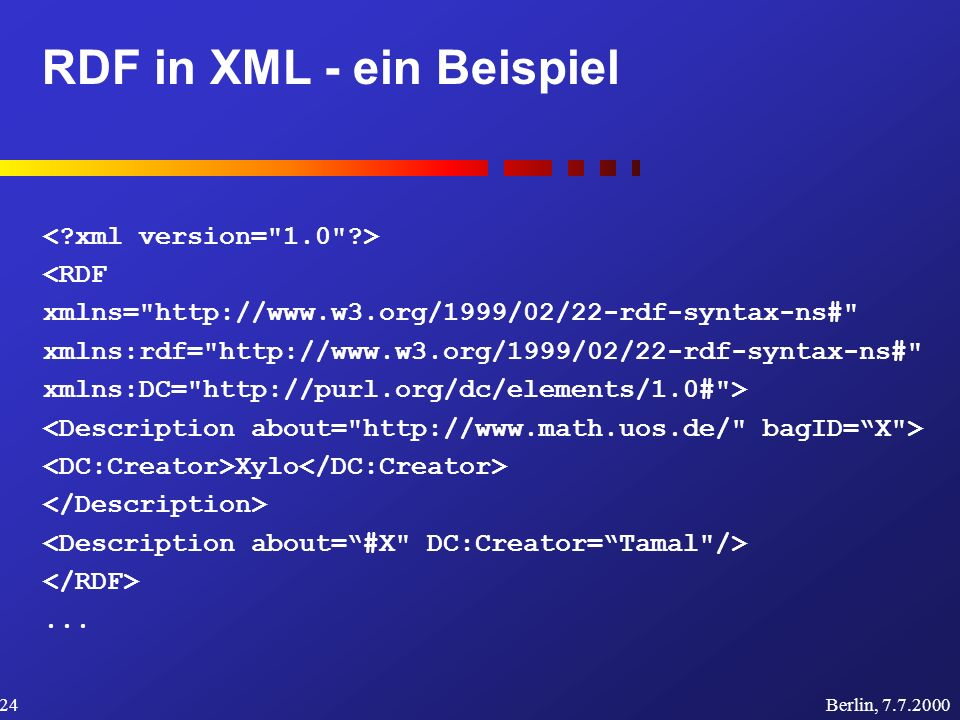 RDF in XML - ein Beispiel Berlin, 7.7.200024 <RDF xmlns= http://www.w3.org/1999/02/22-rdf-syntax-ns# xmlns:rdf= http://www.w3.org/1999/02/22-rdf-syntax-ns# xmlns:DC= http://purl.org/dc/elements/1.0# > Xylo...