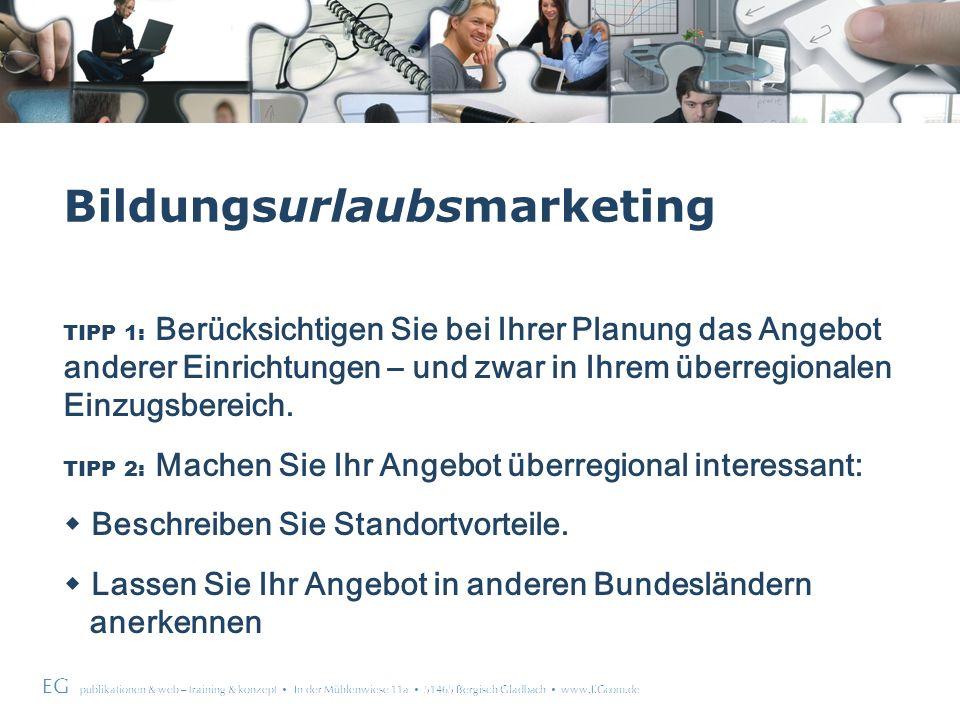 EG publikationen & web – training & konzept In der Mühlenwiese 11a 51465 Bergisch Gladbach www.EGcom.de Bildungsurlaubsmarketing TIPP 1: Berücksichtigen Sie bei Ihrer Planung das Angebot anderer Einrichtungen – und zwar in Ihrem überregionalen Einzugsbereich.