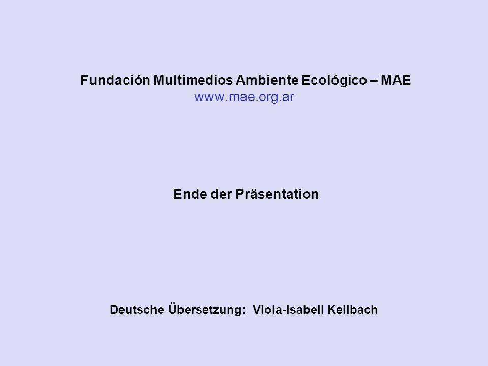 Ende der Präsentation Deutsche Übersetzung: Viola-Isabell Keilbach Fundación Multimedios Ambiente Ecológico – MAE www.mae.org.ar