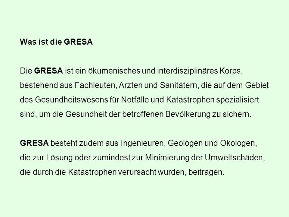 Was ist die GRESA Die GRESA ist ein ökumenisches und interdisziplinäres Korps, bestehend aus Fachleuten, Ärzten und Sanitätern, die auf dem Gebiet des Gesundheitswesens für Notfälle und Katastrophen spezialisiert sind, um die Gesundheit der betroffenen Bevölkerung zu sichern.