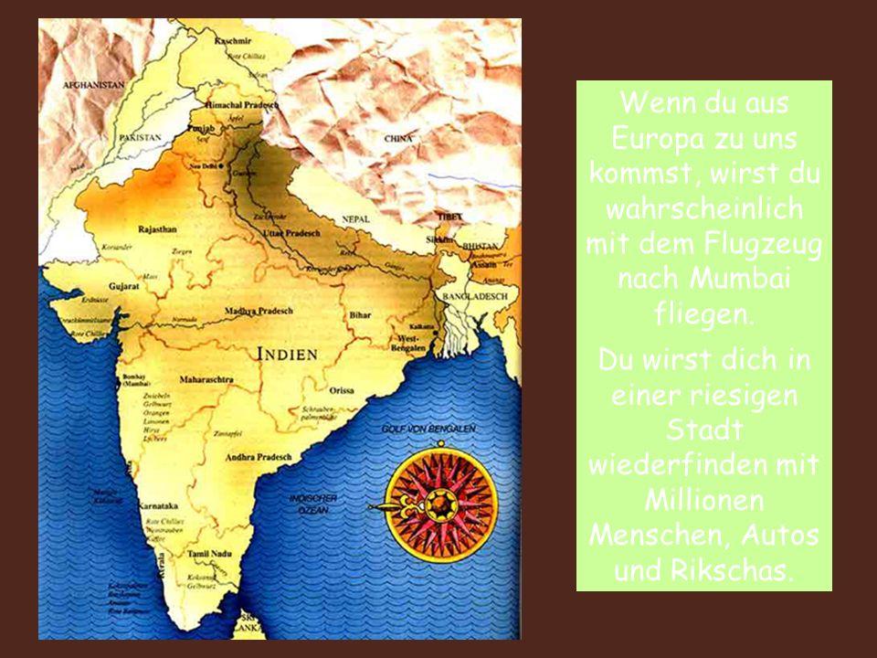 Wenn du aus Europa zu uns kommst, wirst du wahrscheinlich mit dem Flugzeug nach Mumbai fliegen. Du wirst dich in einer riesigen Stadt wiederfinden mit