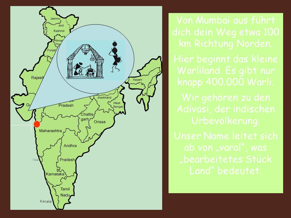 Von Mumbai aus führt dich dein Weg etwa 100 km Richtung Norden. Hier beginnt das kleine Warliland. Es gibt nur knapp 400.000 Warli. Wir gehören zu den