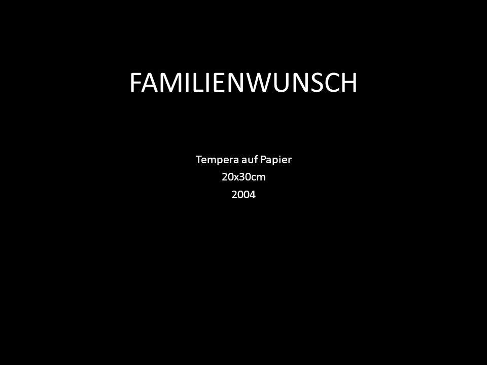 FAMILIENWUNSCH Tempera auf Papier 20x30cm 2004