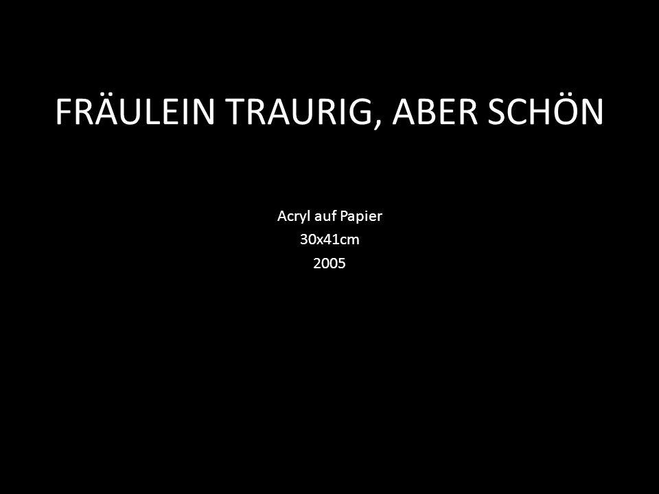 FRÄULEIN TRAURIG, ABER SCHÖN Acryl auf Papier 30x41cm 2005