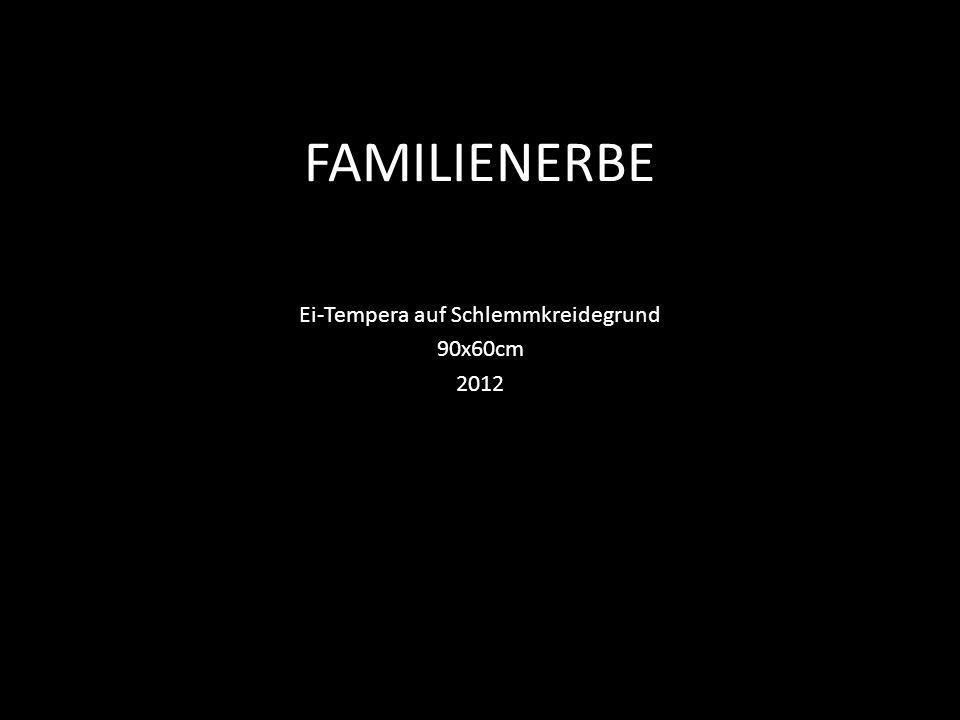 FAMILIENERBE Ei-Tempera auf Schlemmkreidegrund 90x60cm 2012