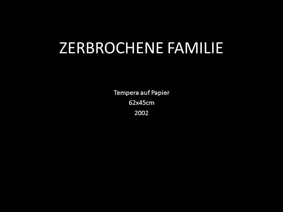 ZERBROCHENE FAMILIE Tempera auf Papier 62x45cm 2002