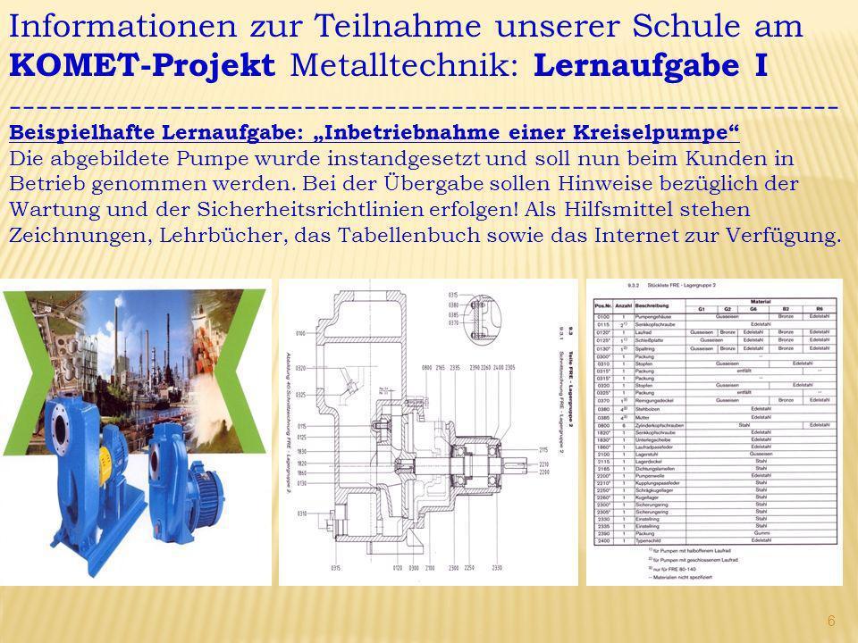 Informationen zur Teilnahme unserer Schule am KOMET-Projekt Metalltechnik: Lernaufgabe I -------------------------------------------------------------- Beispielhafte Lernaufgabe: Inbetriebnahme einer Kreiselpumpe Die abgebildete Pumpe wurde instandgesetzt und soll nun beim Kunden in Betrieb genommen werden.