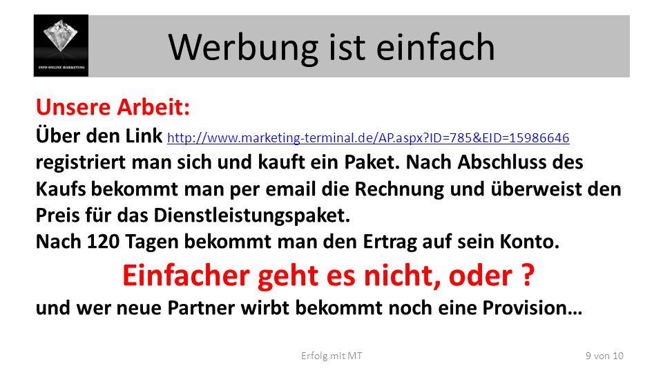 Werbung ist einfach Erfolg mit MT9 von 10 Unsere Arbeit: Über den Link http://www.marketing-terminal.de/AP.aspx ID=785&EID=15986646 http://www.marketing-terminal.de/AP.aspx ID=785&EID=15986646 registriert man sich und kauft ein Paket.