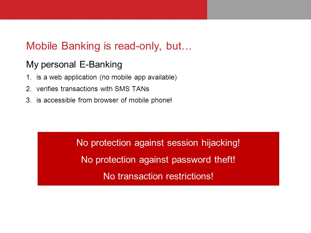 Mobile Banking is read-only, but… My personal E-Banking 1.is a web application (no mobile app available) 2.verifies transactions with SMS TANs 3.is accessible from browser of mobile phone.
