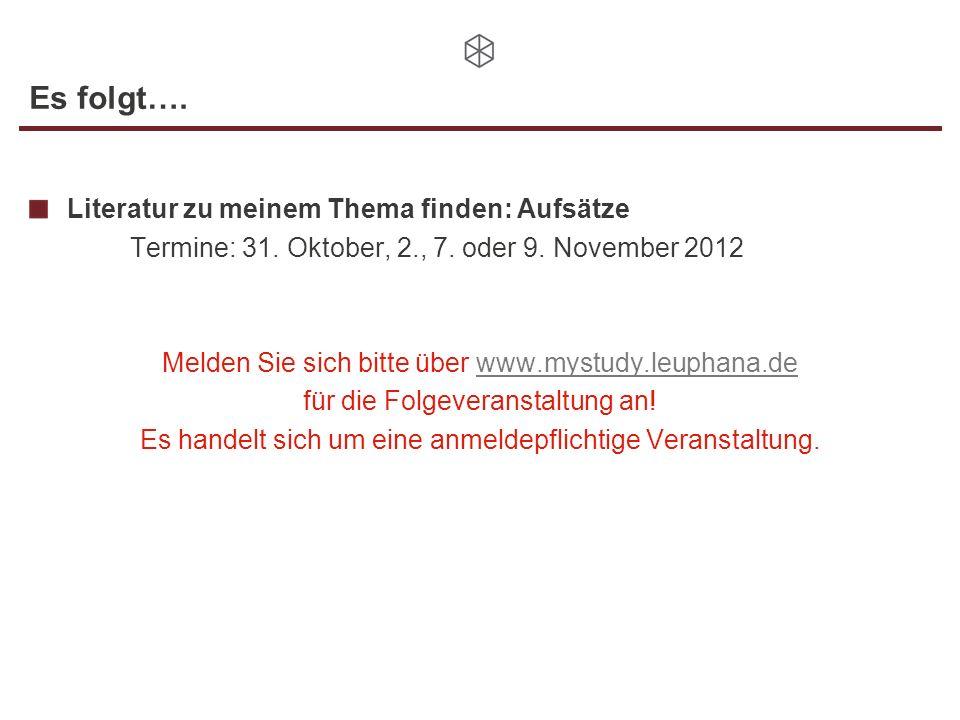 Es folgt…. Literatur zu meinem Thema finden: Aufsätze Termine: 31. Oktober, 2., 7. oder 9. November 2012 Melden Sie sich bitte über www.mystudy.leupha