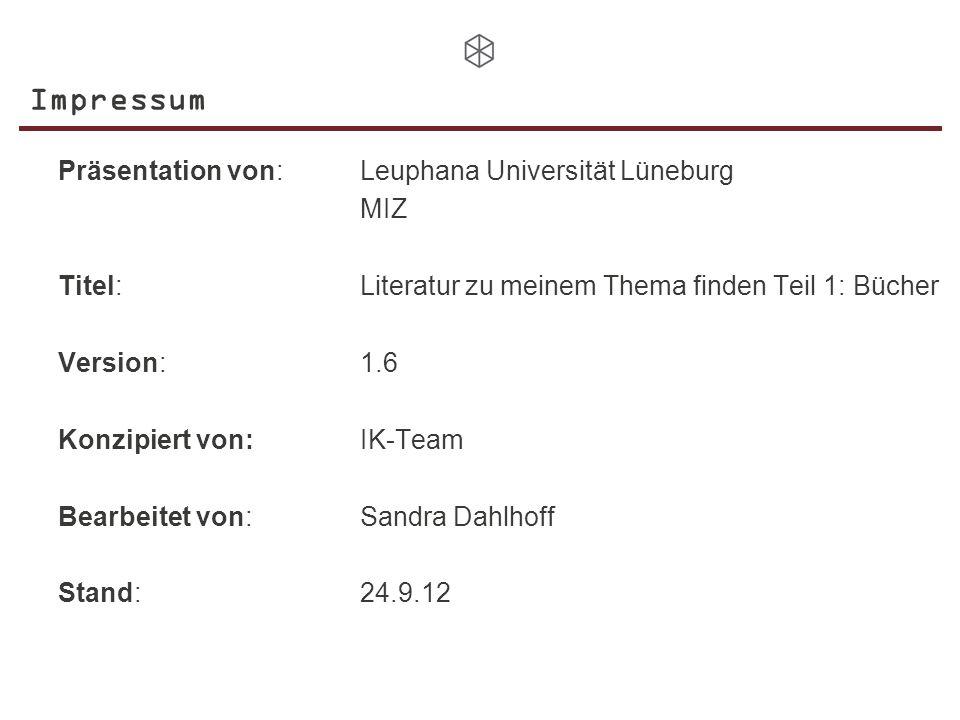 Impressum Präsentation von:Leuphana Universität Lüneburg MIZ Titel:Literatur zu meinem Thema finden Teil 1: Bücher Version:1.6 Konzipiert von: IK-Team