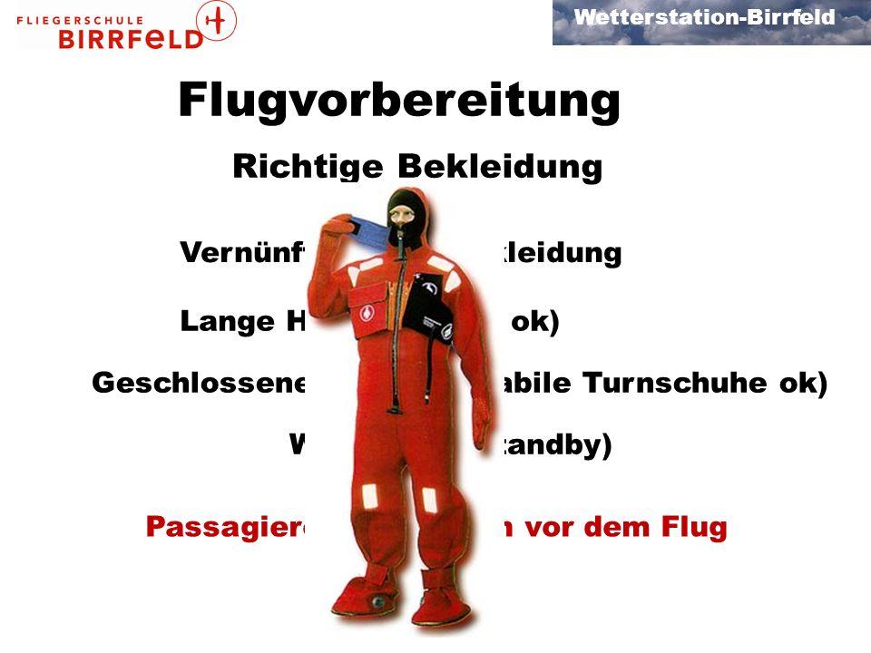 Wetterstation-Birrfeld Flugvorbereitung Richtige Bekleidung Vernünftige Oberbekleidung Lange Hosen (Jeans ok) Geschlossene Schuhe (Stabile Turnschuhe ok) Windjacke (Standby) Passagiere informieren vor dem Flug
