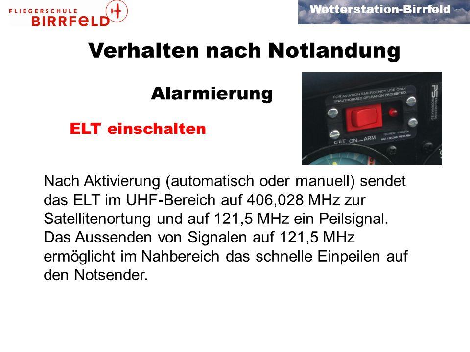Wetterstation-Birrfeld Verhalten nach Notlandung ELT einschalten Alarmierung Nach Aktivierung (automatisch oder manuell) sendet das ELT im UHF-Bereich auf 406,028 MHz zur Satellitenortung und auf 121,5 MHz ein Peilsignal.