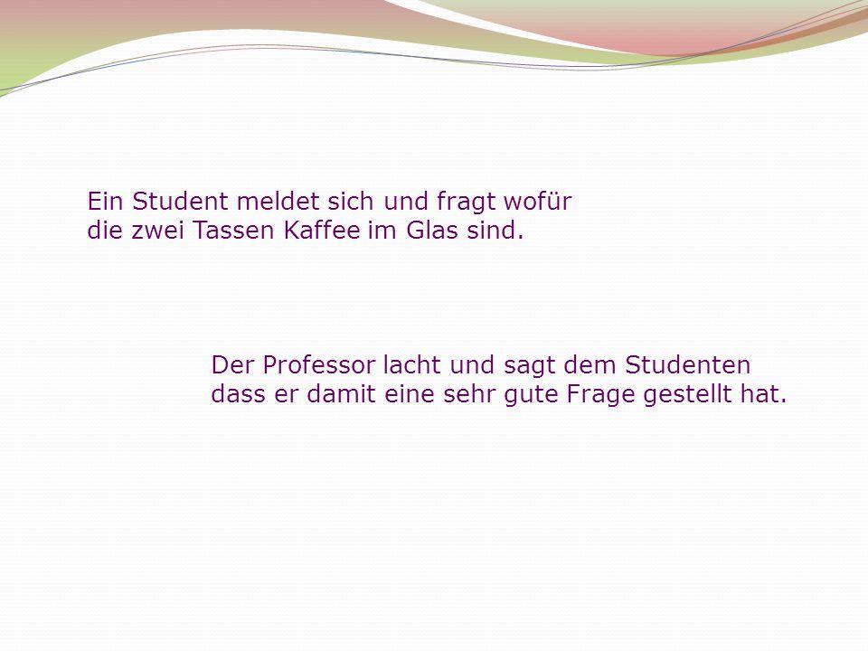 Ein Student meldet sich und fragt wofür die zwei Tassen Kaffee im Glas sind. Der Professor lacht und sagt dem Studenten dass er damit eine sehr gute F
