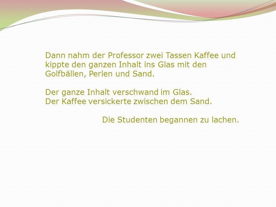 Dann nahm der Professor zwei Tassen Kaffee und kippte den ganzen Inhalt ins Glas mit den Golfbällen, Perlen und Sand. Der ganze Inhalt verschwand im G