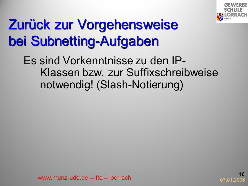 07.01.2006 18 Zurück zur Vorgehensweise bei Subnetting-Aufgaben Es sind Vorkenntnisse zu den IP- Klassen bzw. zur Suffixschreibweise notwendig! (Slash