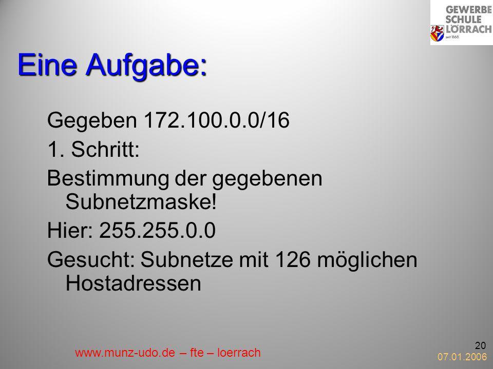 07.01.2006 20 Eine Aufgabe: Gegeben 172.100.0.0/16 1. Schritt: Bestimmung der gegebenen Subnetzmaske! Hier: 255.255.0.0 Gesucht: Subnetze mit 126 mögl