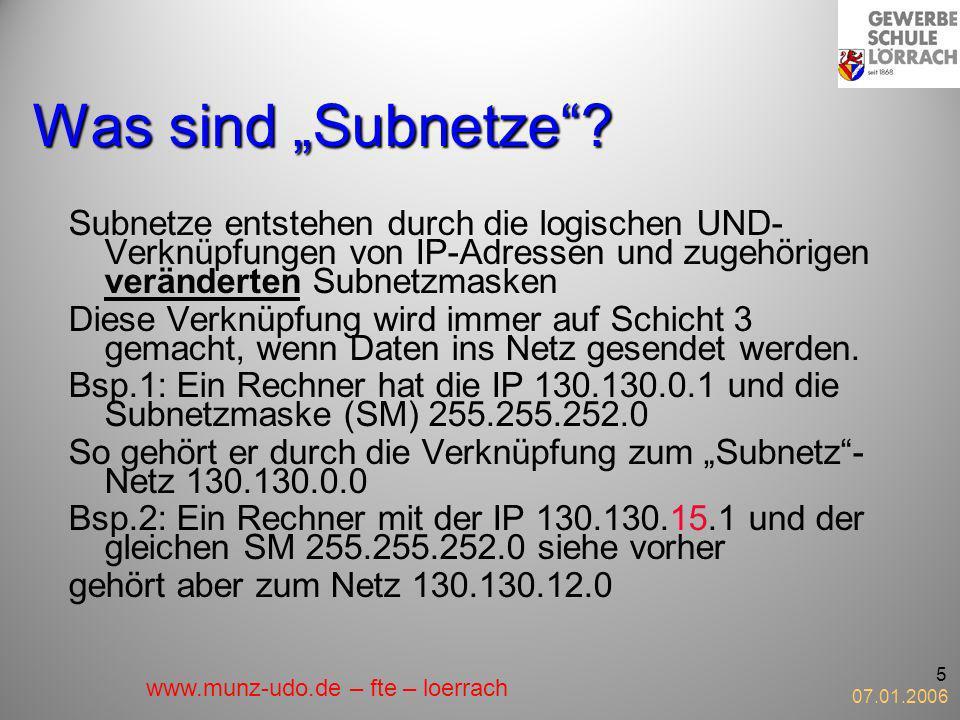 07.01.2006 5 Was sind Subnetze? Subnetze entstehen durch die logischen UND- Verknüpfungen von IP-Adressen und zugehörigen veränderten Subnetzmasken Di