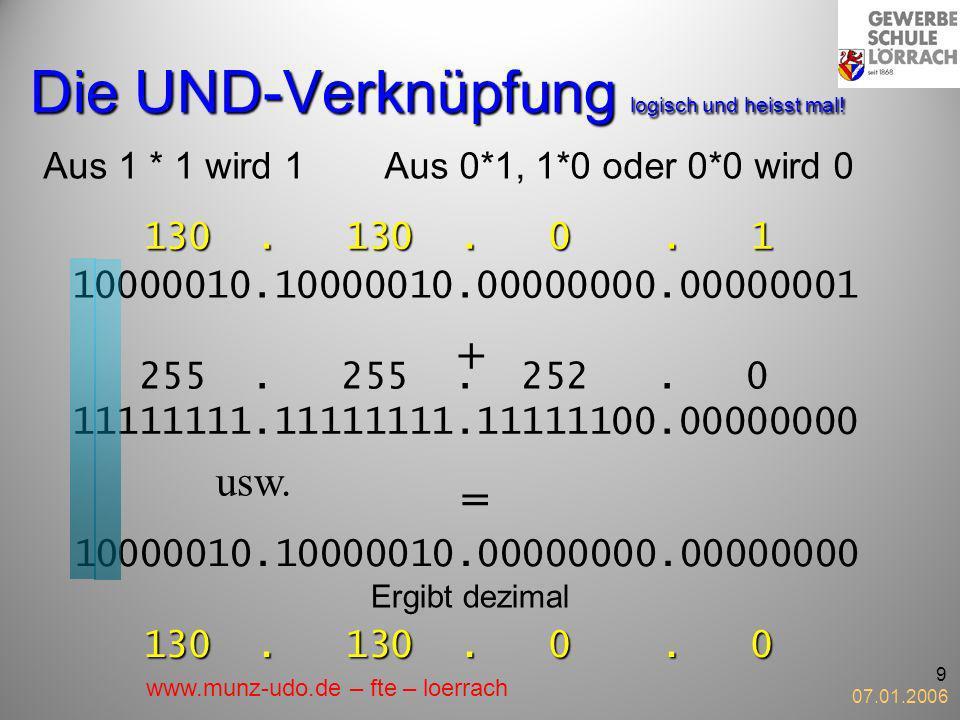 07.01.2006 9 Die UND-Verknüpfung logisch und heisst mal! Aus 1 * 1 wird 1Aus 0*1, 1*0 oder 0*0 wird 0 1 0 000010.10000010.00000000.00000000 10000010.1