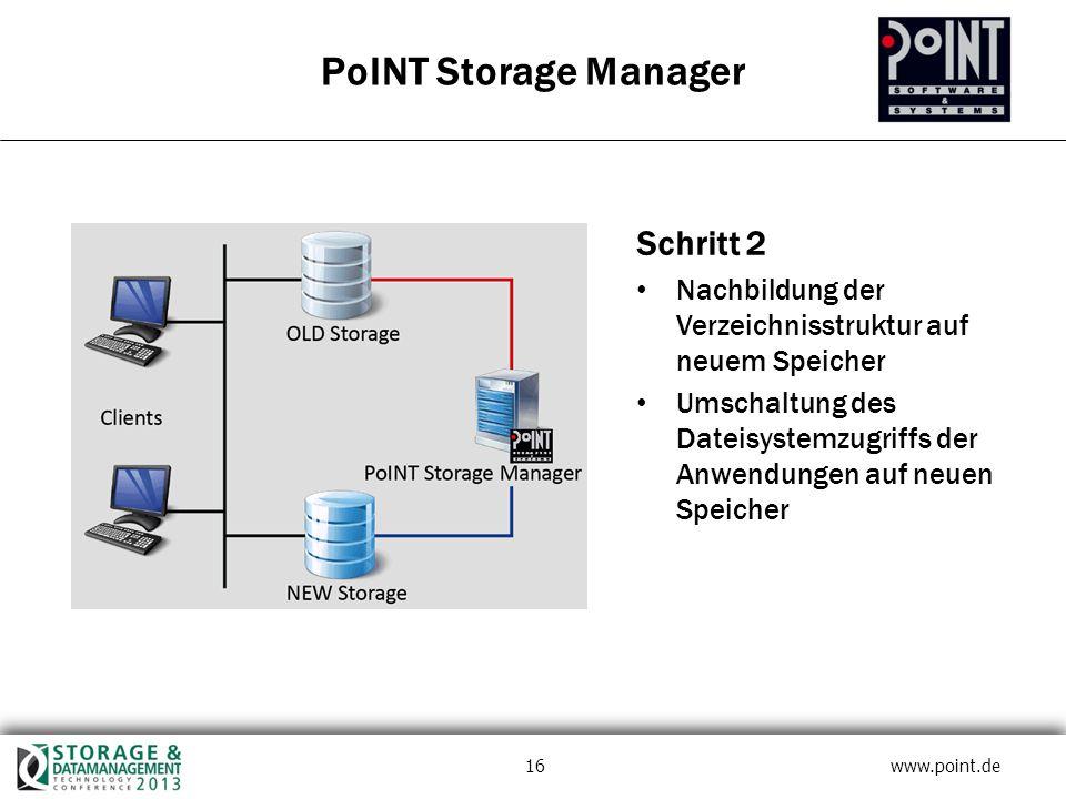 16 www.point.de PoINT Storage Manager Schritt 2 Nachbildung der Verzeichnisstruktur auf neuem Speicher Umschaltung des Dateisystemzugriffs der Anwendungen auf neuen Speicher