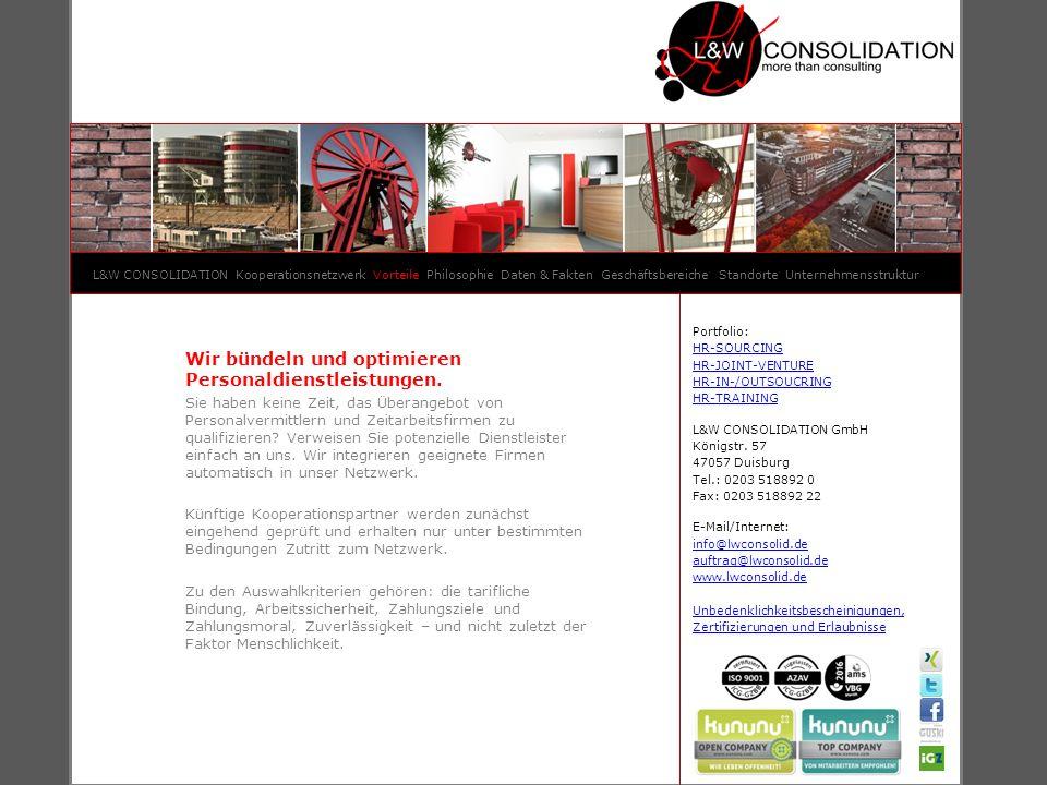 L&W CONSOLIDATION Kooperationsnetzwerk Vorteile Philosophie Daten & Fakten Geschäftsbereiche Standorte Unternehmensstruktur Portfolio: HR-SOURCING HR-JOINT-VENTURE HR-IN-/OUTSOUCRING HR-TRAINING L&W CONSOLIDATION GmbH Königstr.
