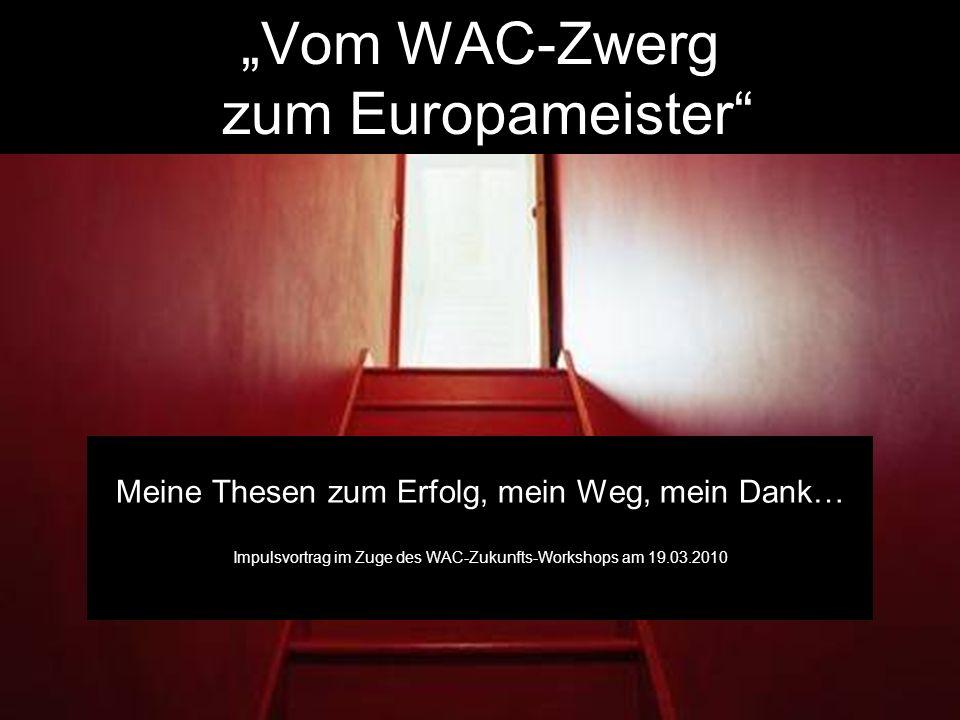 Vom WAC-Zwerg zum Europameister Meine Thesen zum Erfolg, mein Weg, mein Dank… Impulsvortrag im Zuge des WAC-Zukunfts-Workshops am 19.03.2010