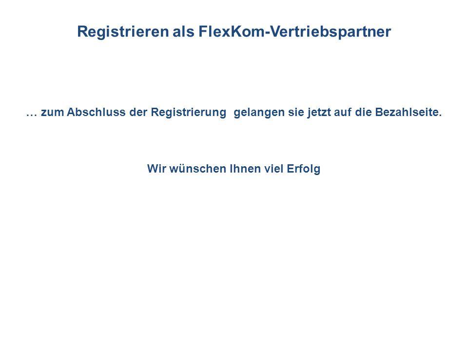 … zum Abschluss der Registrierung gelangen sie jetzt auf die Bezahlseite. Wir wünschen Ihnen viel Erfolg Registrieren als FlexKom-Vertriebspartner