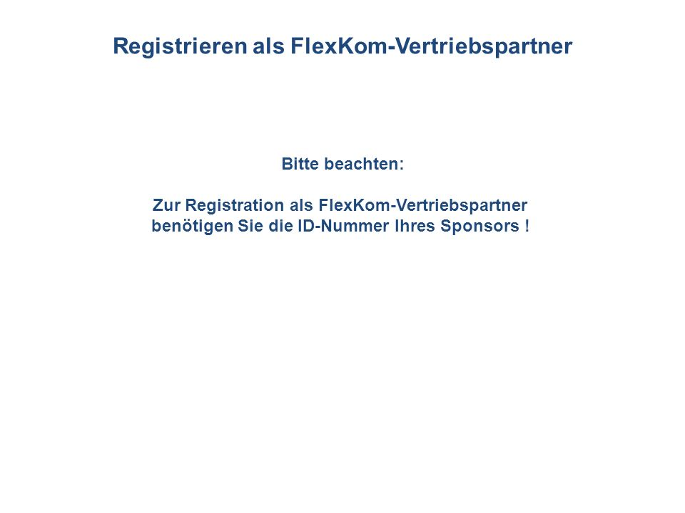 Bitte beachten: Zur Registration als FlexKom-Vertriebspartner benötigen Sie die ID-Nummer Ihres Sponsors ! Registrieren als FlexKom-Vertriebspartner