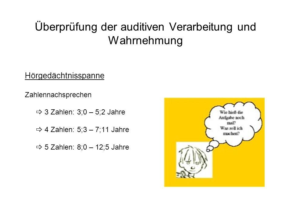 Überprüfung der auditiven Verarbeitung und Wahrnehmung Hörgedächtnisspanne Zahlennachsprechen 3 Zahlen: 3;0 – 5;2 Jahre 4 Zahlen: 5;3 – 7;11 Jahre 5 Z