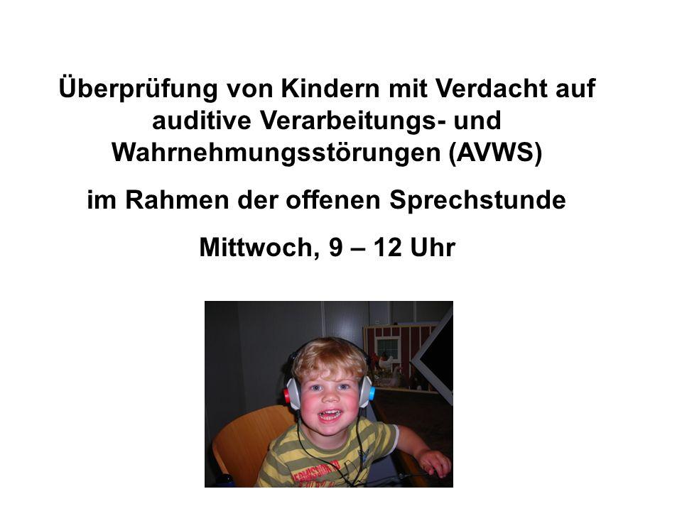 Überprüfung von Kindern mit Verdacht auf auditive Verarbeitungs- und Wahrnehmungsstörungen (AVWS) im Rahmen der offenen Sprechstunde Mittwoch, 9 – 12