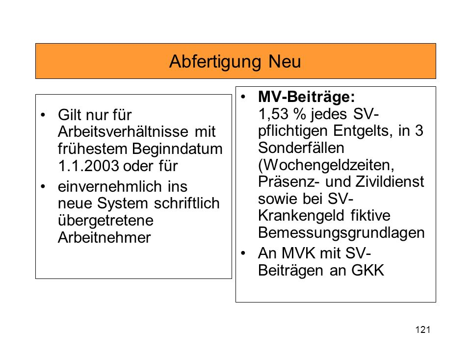 121 Abfertigung Neu Gilt nur für Arbeitsverhältnisse mit frühestem Beginndatum 1.1.2003 oder für einvernehmlich ins neue System schriftlich übergetretene Arbeitnehmer MV-Beiträge: 1,53 % jedes SV- pflichtigen Entgelts, in 3 Sonderfällen (Wochengeldzeiten, Präsenz- und Zivildienst sowie bei SV- Krankengeld fiktive Bemessungsgrundlagen An MVK mit SV- Beiträgen an GKK