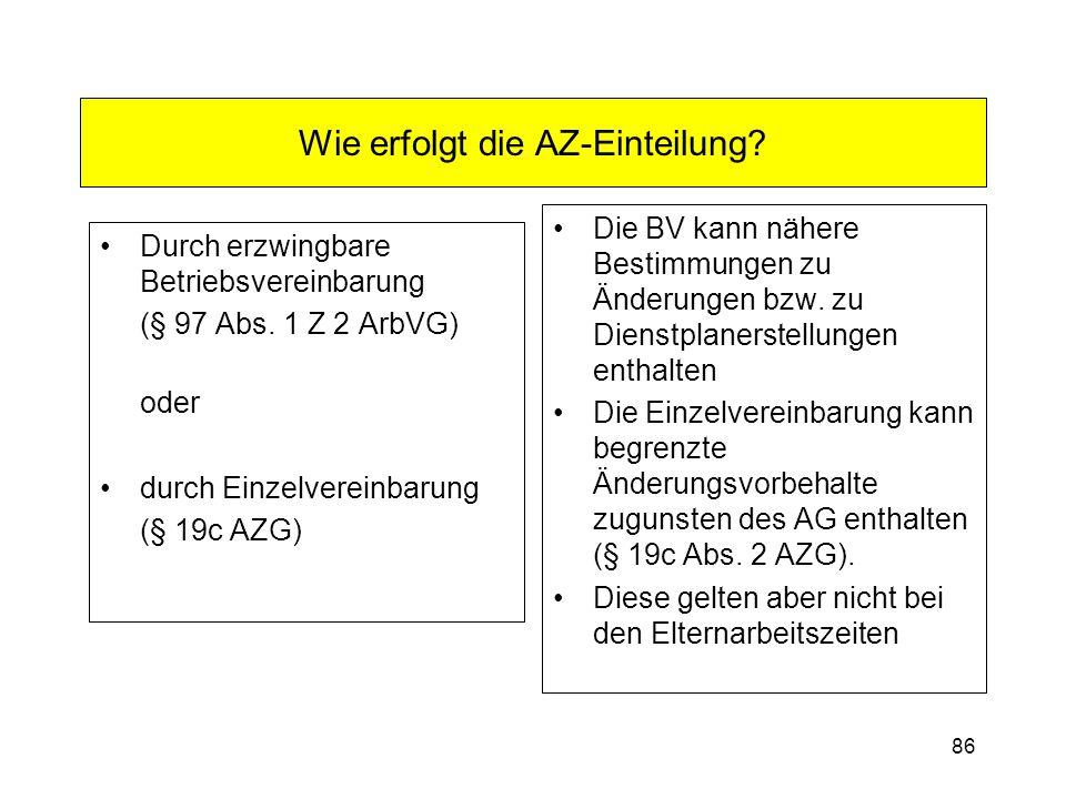 86 Wie erfolgt die AZ-Einteilung? Durch erzwingbare Betriebsvereinbarung (§ 97 Abs. 1 Z 2 ArbVG) oder durch Einzelvereinbarung (§ 19c AZG) Die BV kann