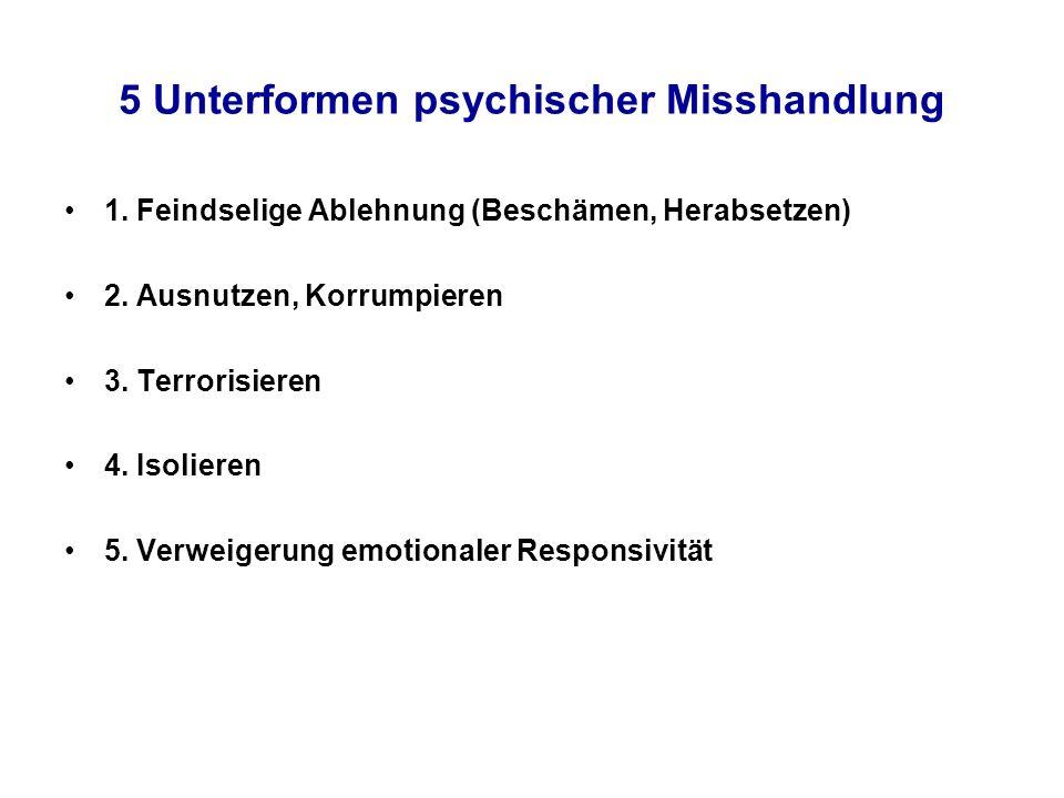 5 Unterformen psychischer Misshandlung 1. Feindselige Ablehnung (Beschämen, Herabsetzen) 2. Ausnutzen, Korrumpieren 3. Terrorisieren 4. Isolieren 5. V