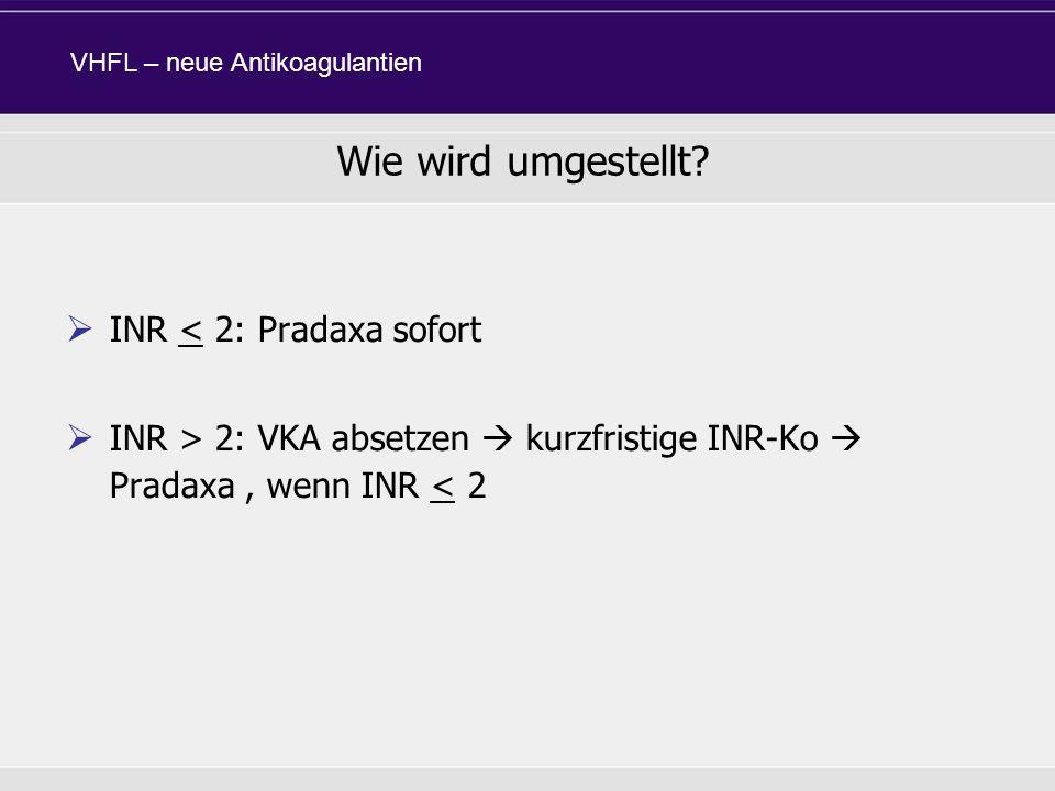INR < 2: Pradaxa sofort INR > 2: VKA absetzen kurzfristige INR-Ko Pradaxa, wenn INR < 2 Wie wird umgestellt? VHFL – neue Antikoagulantien