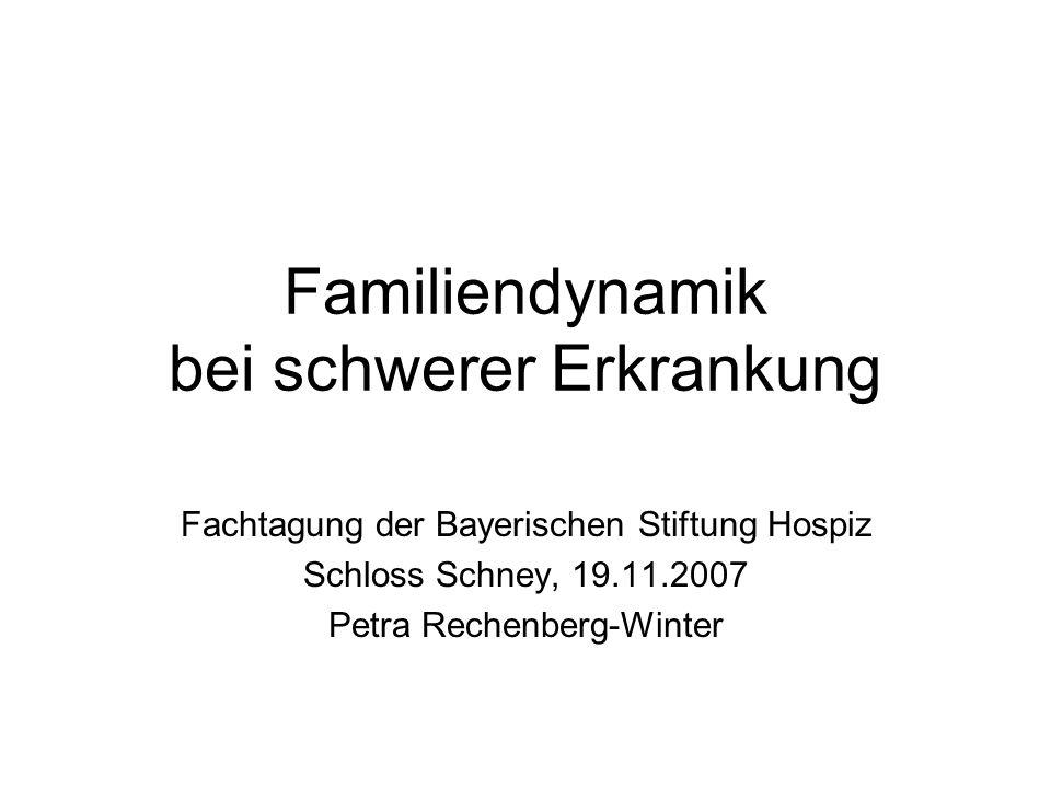 Familiendynamik bei schwerer Erkrankung Fachtagung der Bayerischen Stiftung Hospiz Schloss Schney, 19.11.2007 Petra Rechenberg-Winter