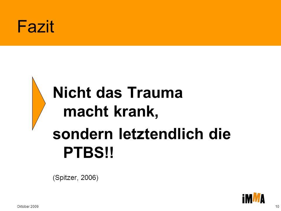 Oktober 200910 Fazit Nicht das Trauma macht krank, sondern letztendlich die PTBS!! (Spitzer, 2006)