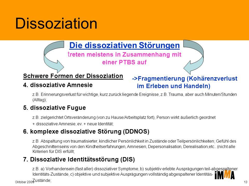 Oktober 200913 Schwere Formen der Dissoziation 4. dissoziative Amnesie z.B. Erinnerungsverlust für wichtige, kurz zurück liegende Ereignisse, z.B. Tra