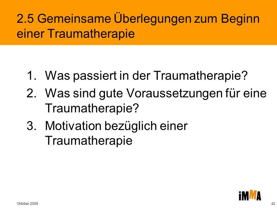 Oktober 200942 2.5 Gemeinsame Überlegungen zum Beginn einer Traumatherapie 1.Was passiert in der Traumatherapie? 2.Was sind gute Voraussetzungen für e