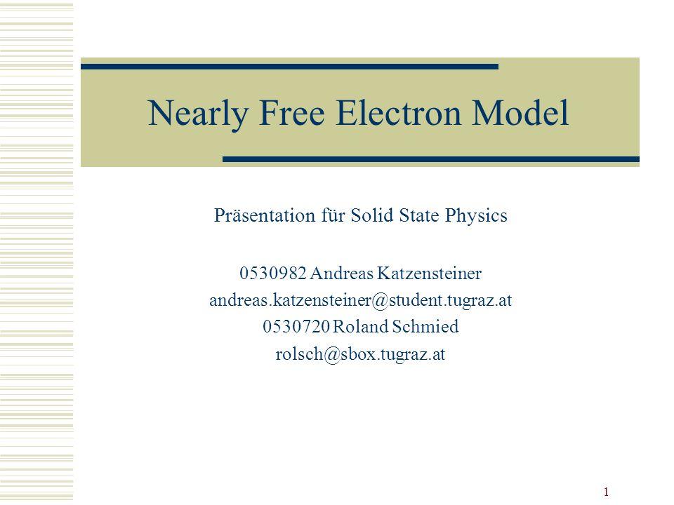 1 Nearly Free Electron Model Präsentation für Solid State Physics 0530982 Andreas Katzensteiner andreas.katzensteiner@student.tugraz.at 0530720 Roland Schmied rolsch@sbox.tugraz.at