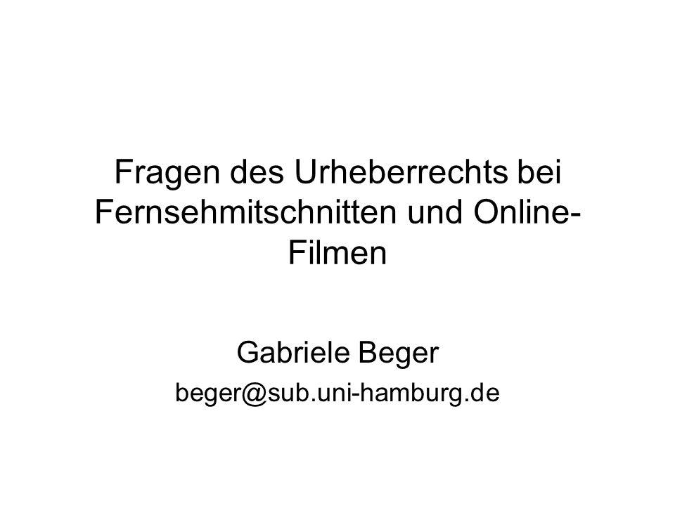 Fragen des Urheberrechts bei Fernsehmitschnitten und Online- Filmen Gabriele Beger beger@sub.uni-hamburg.de