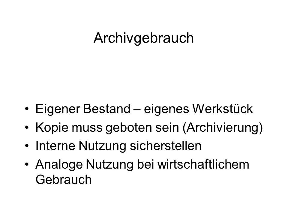 Archivgebrauch Eigener Bestand – eigenes Werkstück Kopie muss geboten sein (Archivierung) Interne Nutzung sicherstellen Analoge Nutzung bei wirtschaftlichem Gebrauch