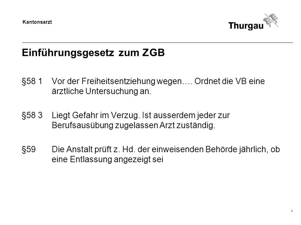 Kantonsarzt 4 Einführungsgesetz zum ZGB §58 1Vor der Freiheitsentziehung wegen…. Ordnet die VB eine ärztliche Untersuchung an. §58 3Liegt Gefahr im Ve